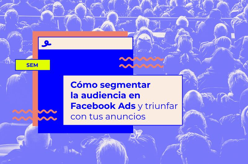 Cómo segmentar la audiencia en Facebook Ads y triunfar con tus anuncios