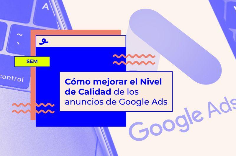 Cómo mejorar el Nivel de Calidad de los anuncios de Google Ads y pagar menos por cada clic