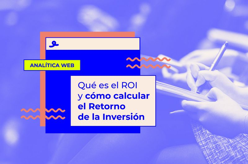 ¿Qué es el ROI y cómo se calcula el Retorno de Inversión en tus estrategias de Marketing Online?