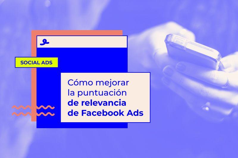 Cómo mejorar la puntuación de relevancia de Facebook Ads y bajar el CPC de tus anuncios