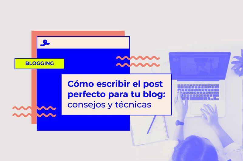 Cómo escribir el post perfecto para tu blog: consejos y técnicas