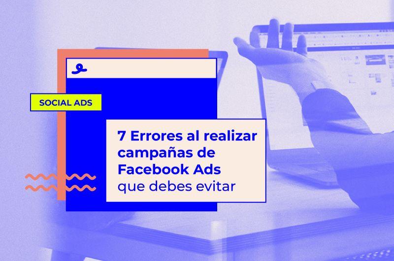 7 Errores al realizar campañas de Facebook Ads que debes evitar
