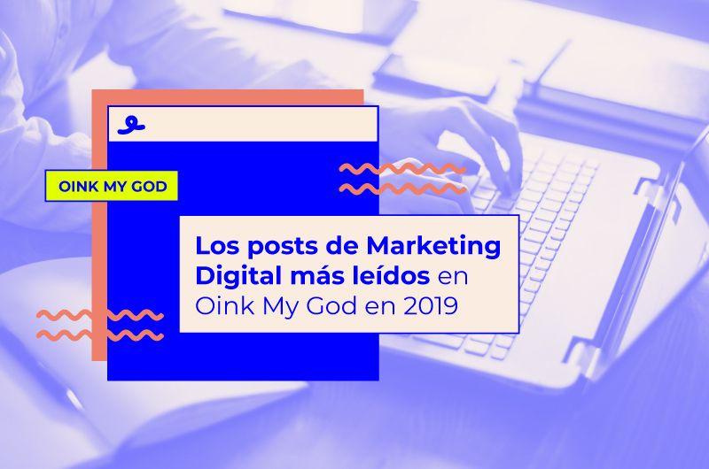 Los posts de Marketing Digital más leídos en Oink My God en 2019