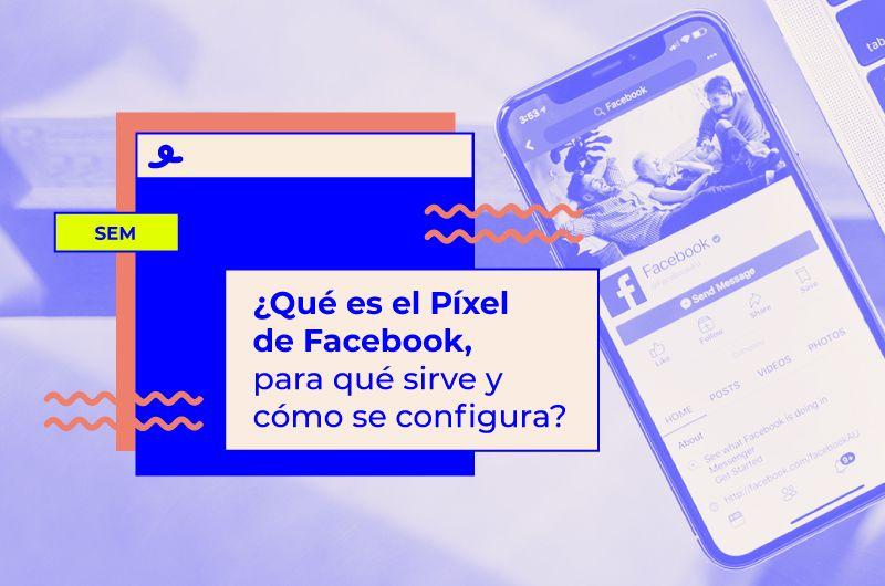 ¿Qué es el Píxel de Facebook, para qué sirve y cómo se configura?