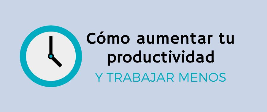 8 Tips definitivos para aumentar tu productividad y trabajar menos horas