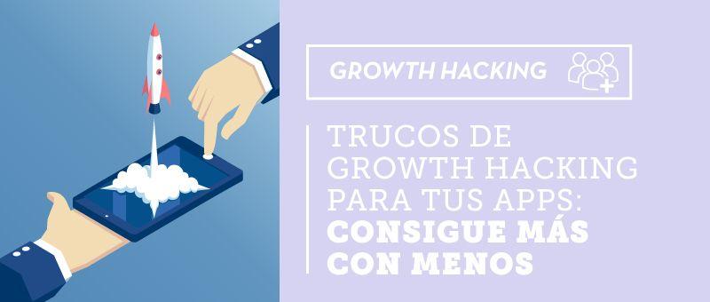 Trucos de Growth Hacking para tus Apps: consigue más con menos