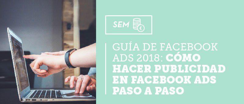 Guía de Facebook Ads 2018: cómo hacer publicidad en Facebook Ads paso a paso