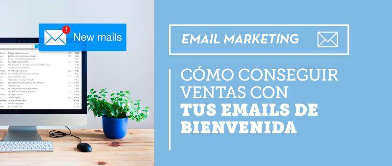 Cómo conseguir ventas con tus emails de bienvenida