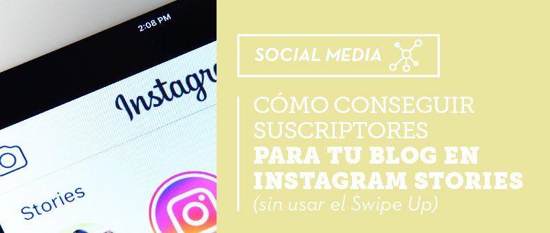 Cómo conseguir suscriptores para tu blog en Instagram Stories (sin usar el Swipe Up)