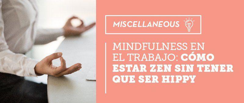 Mindfulness en el trabajo: cómo estar zen sin tener que ser hippy