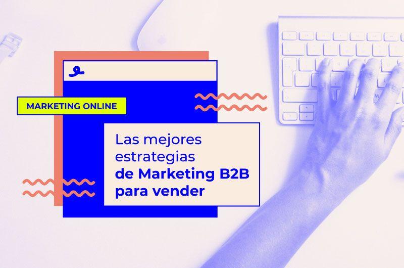 Las mejores estrategias de Marketing B2B para vender