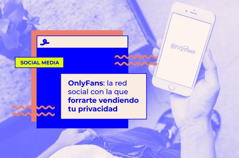 OnlyFans: la red social con la que forrarte vendiendo tu privacidad