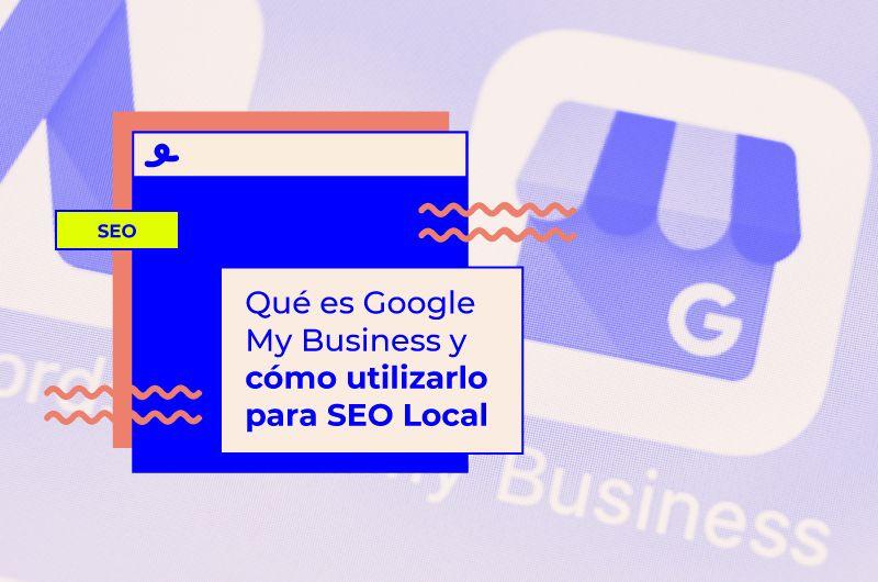 ¿Qué es Google My Business y cómo utilizarlo para SEO Local?