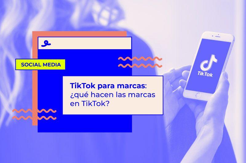 TikTok para marcas: ¿qué hacen las marcas en TikTok?