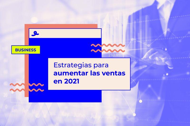 Estrategias para aumentar las ventas en 2021