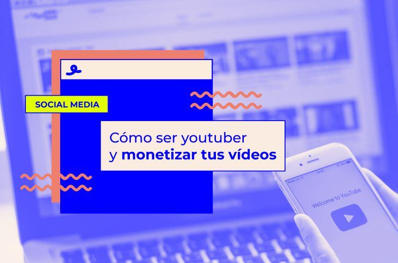 Cómo ser youtuber y monetizar tus vídeos