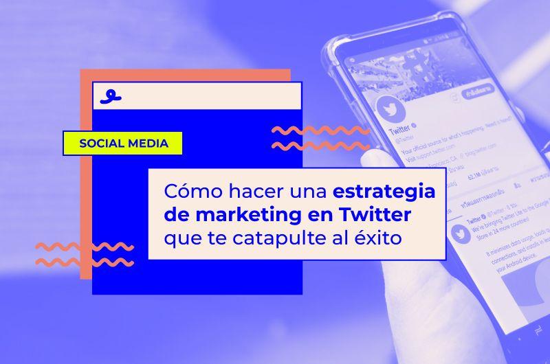 Cómo hacer una estrategia de marketing en Twitter que te catapulte al éxito