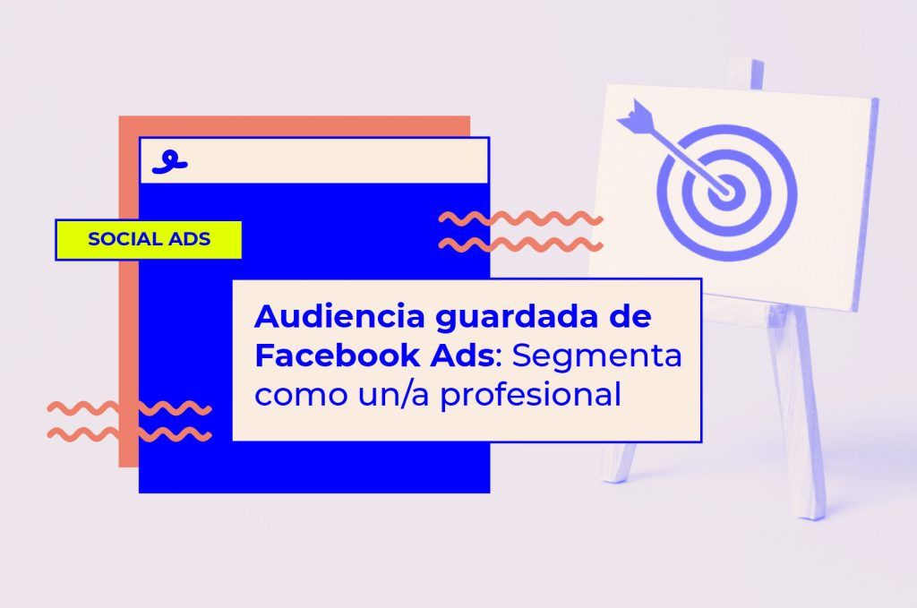 Audiencia guardada de Facebook Ads: segmenta como un/a profesional