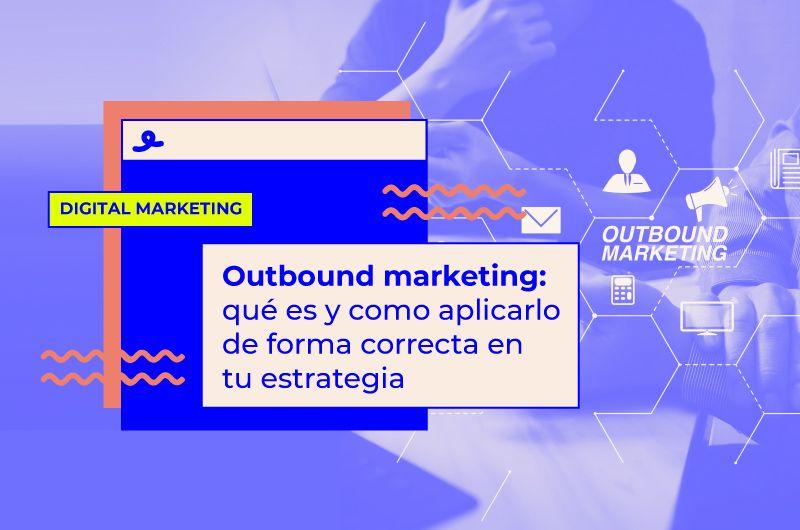 Outbound marketing: qué es y cómo aplicarlo de forma correcta en tu estrategia