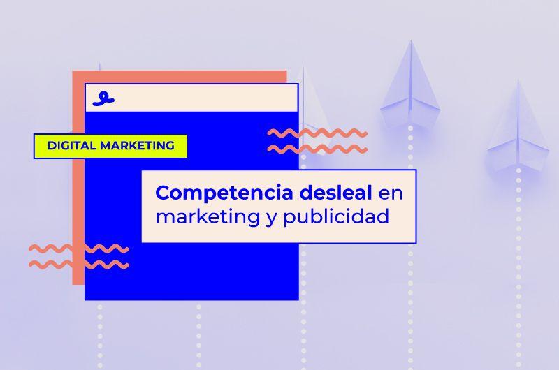 Competencia desleal en marketing y publicidad: Todo lo que debes saber
