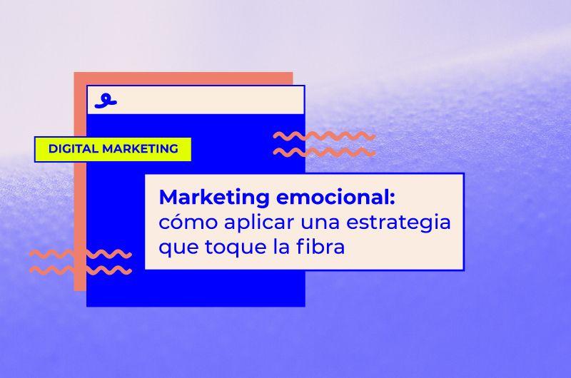 Marketing emocional: qué es y cómo aplicar una estrategia que toque la fibra de la audiencia