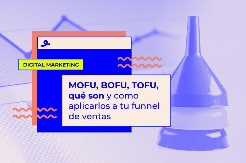 TOFU, MOFU, BOFU, qué son y cómo aplicarlos a tu funnel de ventas